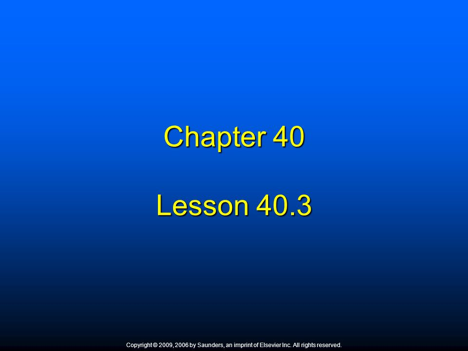 Chapter 40 Lesson 40.3 Copyright © 2009, 2006 by Saunders, an imprint of Elsevier Inc. All rights reserved.