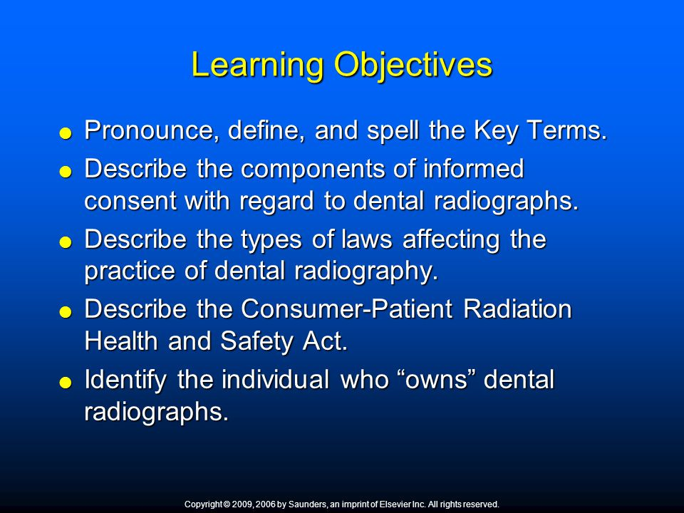Learning Objectives  Pronounce, define, and spell the Key Terms.  Describe the components of informed consent with regard to dental radiographs.  D