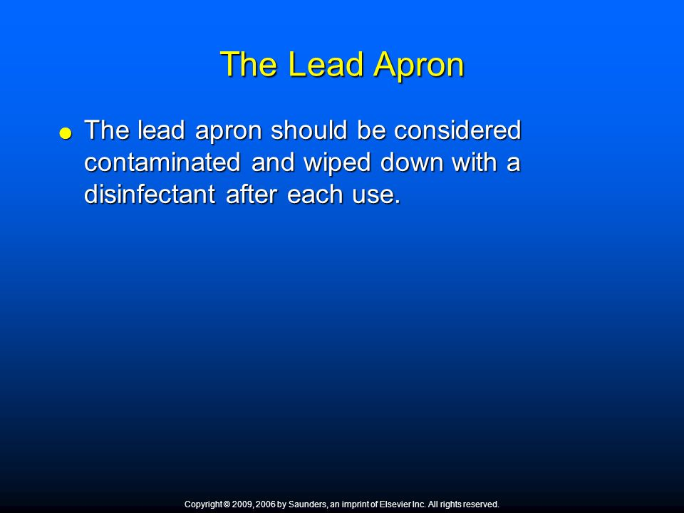 The Lead Apron  The lead apron should be considered contaminated and wiped down with a disinfectant after each use. Copyright © 2009, 2006 by Saunder