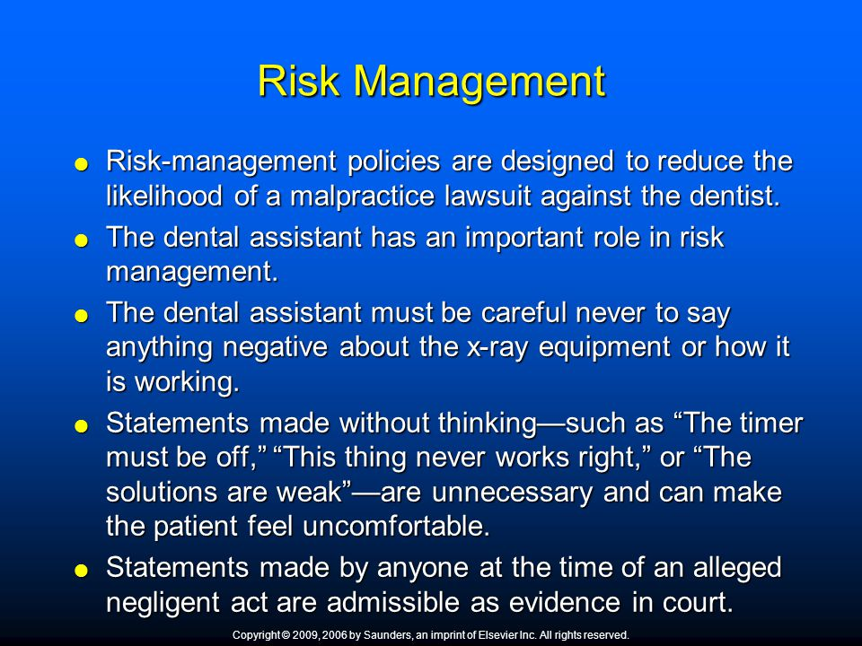 Risk Management  Risk-management policies are designed to reduce the likelihood of a malpractice lawsuit against the dentist.  The dental assistant