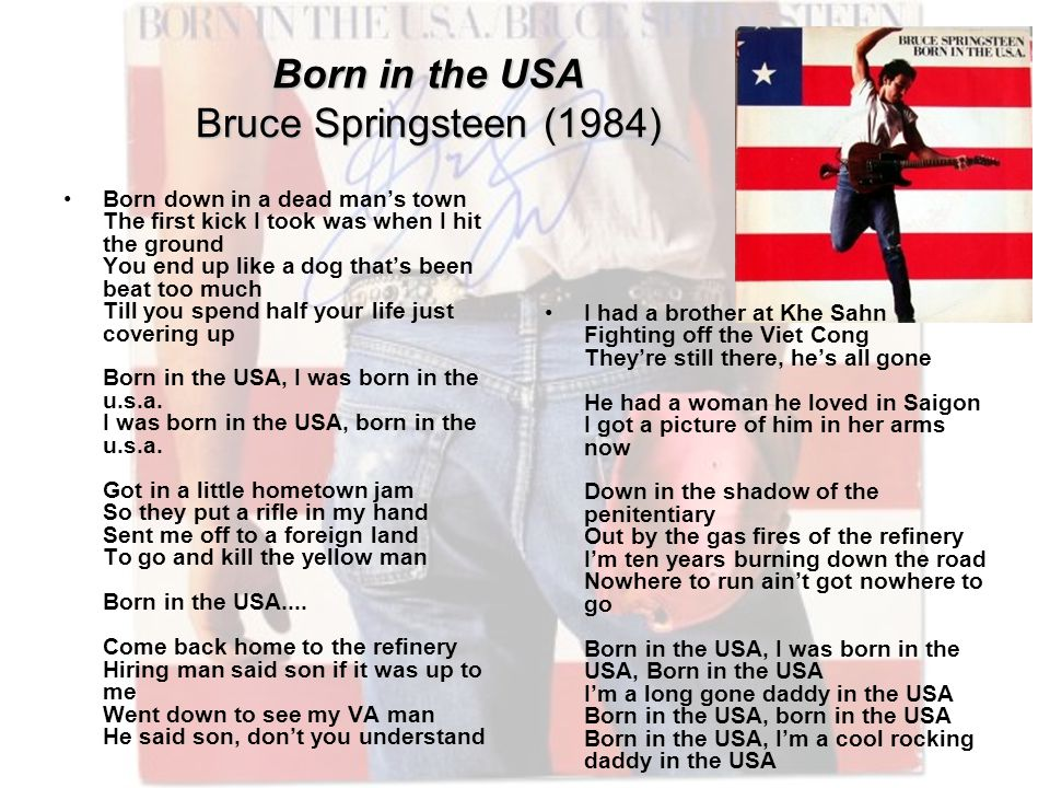 Born in the USA Bruce Springsteen (1984) Born down in a dead man's town The first kick I took was when I hit the ground You end up like a dog that's been beat too much Till you spend half your life just covering up Born in the USA, I was born in the u.s.a.