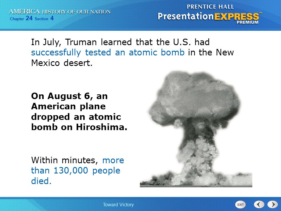 Chapter 24 Section 4 Toward Victory On August 6, an American plane dropped an atomic bomb on Hiroshima. In July, Truman learned that the U.S. had succ