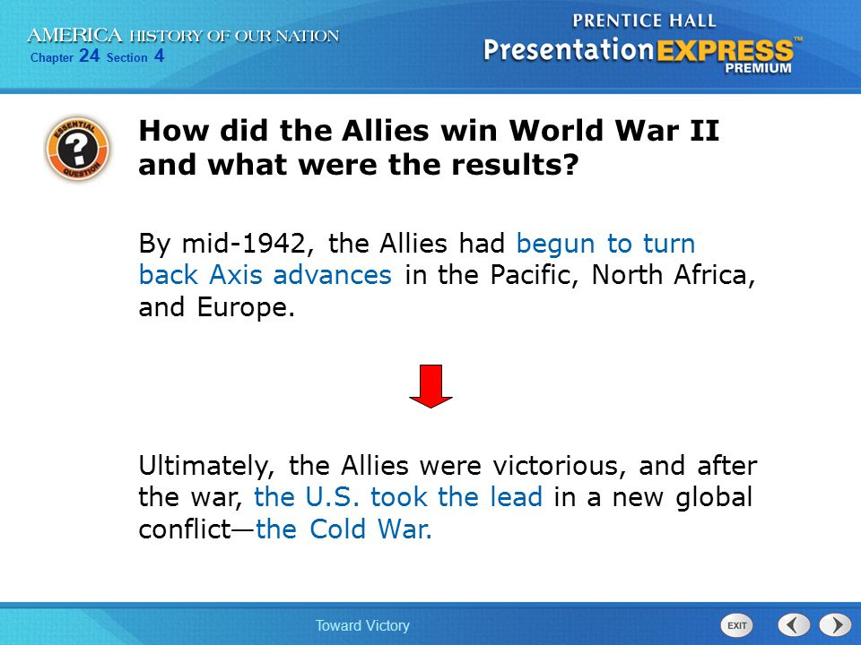 Chapter 24 Section 4 Toward Victory Ultimately, the Allies were victorious, and after the war, the U.S. took the lead in a new global conflict—the Col