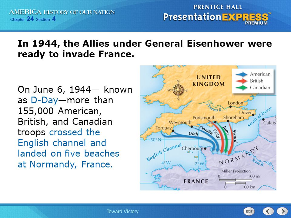 Chapter 24 Section 4 Toward Victory In 1944, the Allies under General Eisenhower were ready to invade France. On June 6, 1944— known as D-Day—more tha