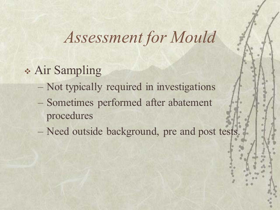 Assessment for Mould  Air Sampling –Not typically required in investigations –Sometimes performed after abatement procedures –Need outside background, pre and post tests.