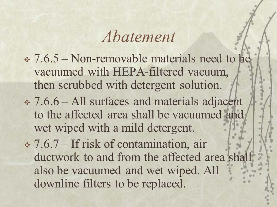Abatement  7.6.5 – Non-removable materials need to be vacuumed with HEPA-filtered vacuum, then scrubbed with detergent solution.
