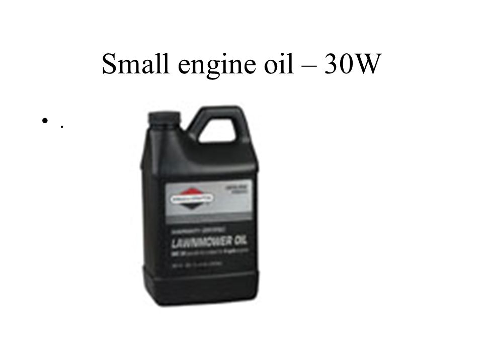 Small engine oil – 30W.