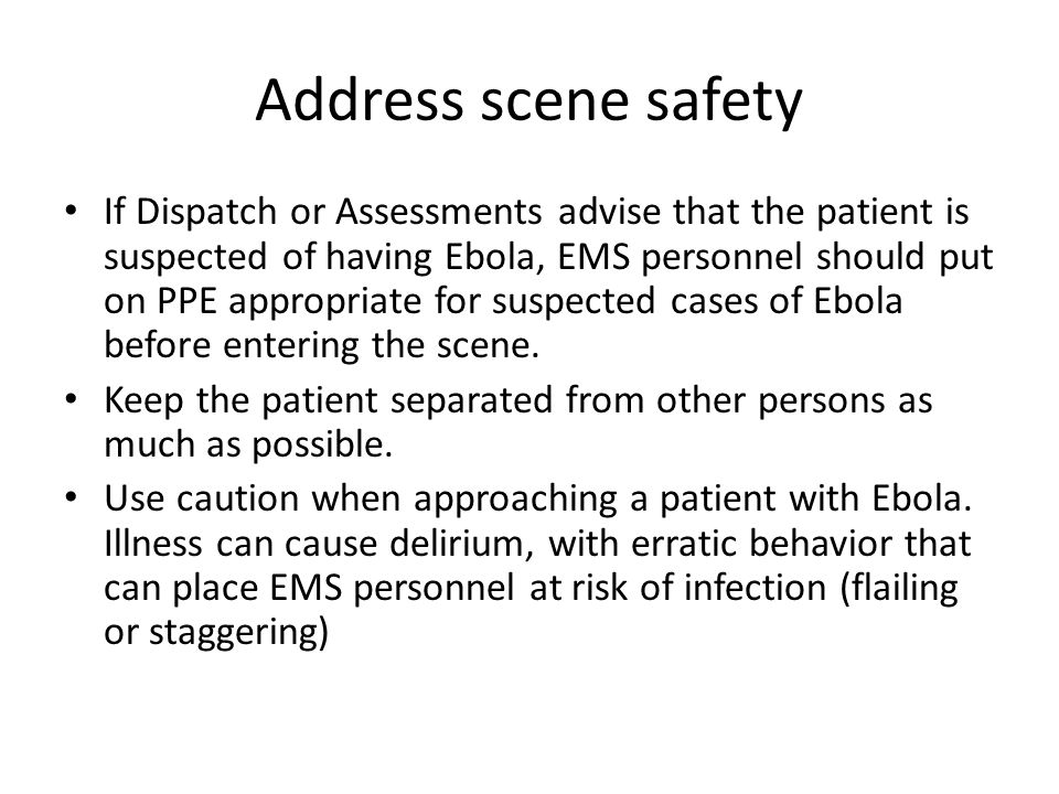 Address scene safety If Dispatch or Assessments advise that the patient is suspected of having Ebola, EMS personnel should put on PPE appropriate for suspected cases of Ebola before entering the scene.