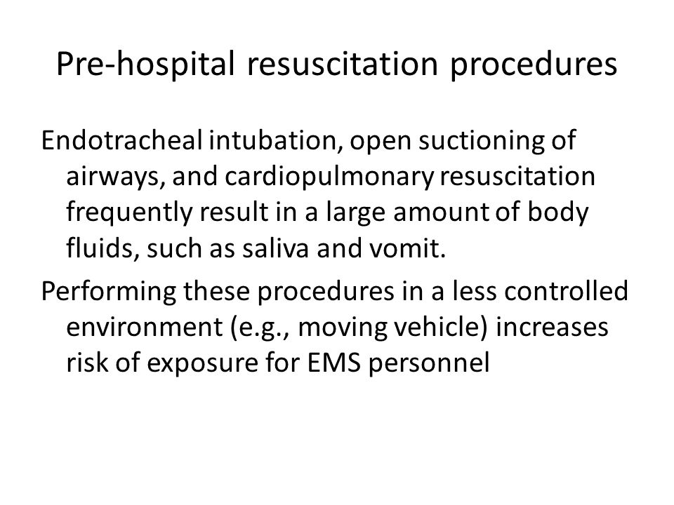 Pre-hospital resuscitation procedures Endotracheal intubation, open suctioning of airways, and cardiopulmonary resuscitation frequently result in a large amount of body fluids, such as saliva and vomit.