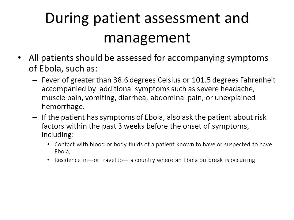 During patient assessment and management All patients should be assessed for accompanying symptoms of Ebola, such as: – Fever of greater than 38.6 degrees Celsius or 101.5 degrees Fahrenheit accompanied by additional symptoms such as severe headache, muscle pain, vomiting, diarrhea, abdominal pain, or unexplained hemorrhage.