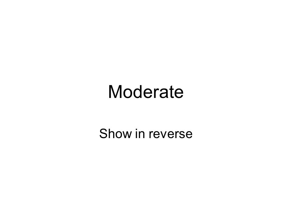 Moderate Show in reverse