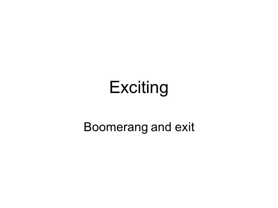 Exciting Boomerang and exit