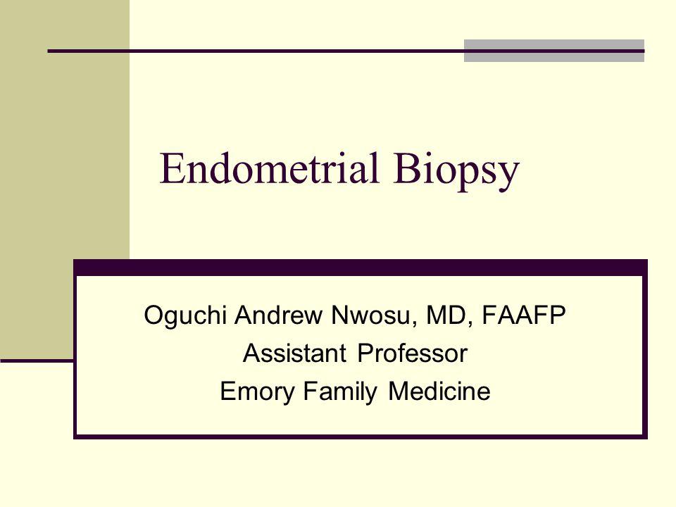 Endometrial Biopsy Oguchi Andrew Nwosu, MD, FAAFP Assistant Professor Emory Family Medicine