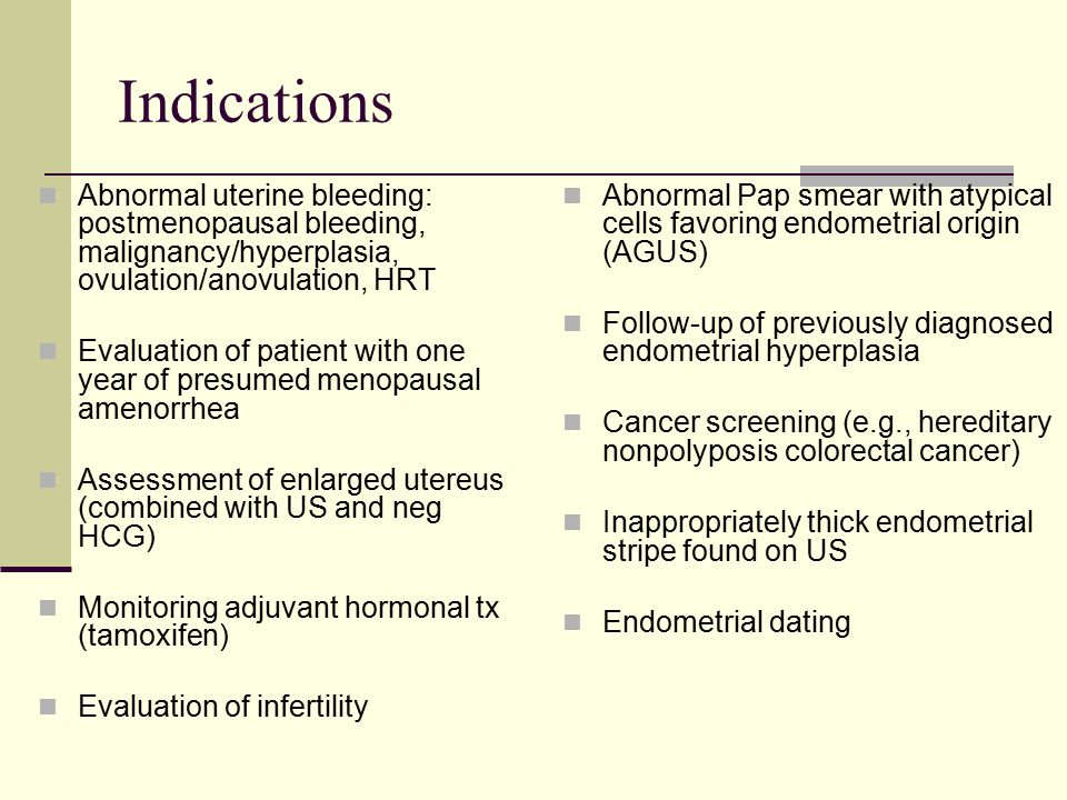 Indications Abnormal uterine bleeding: postmenopausal bleeding, malignancy/hyperplasia, ovulation/anovulation, HRT Evaluation of patient with one year of presumed menopausal amenorrhea Assessment of enlarged utereus (combined with US and neg HCG) Monitoring adjuvant hormonal tx (tamoxifen) Evaluation of infertility Abnormal Pap smear with atypical cells favoring endometrial origin (AGUS) Follow-up of previously diagnosed endometrial hyperplasia Cancer screening (e.g., hereditary nonpolyposis colorectal cancer) Inappropriately thick endometrial stripe found on US Endometrial dating