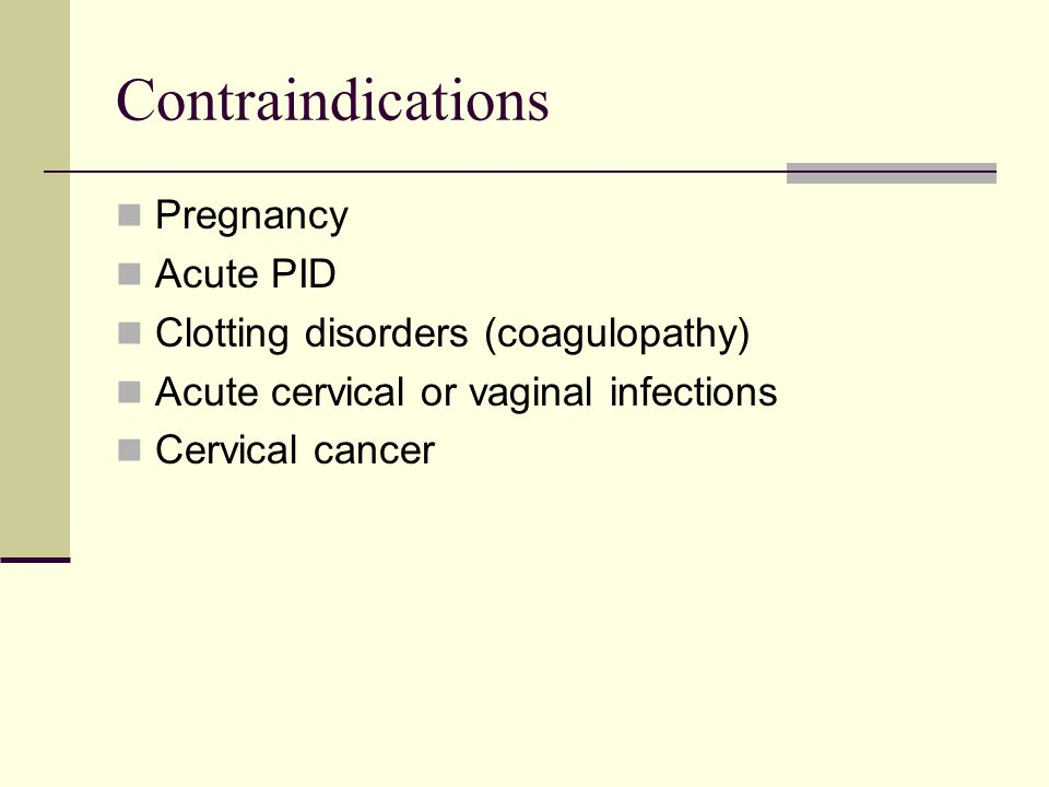 Contraindications Pregnancy Acute PID Clotting disorders (coagulopathy) Acute cervical or vaginal infections Cervical cancer