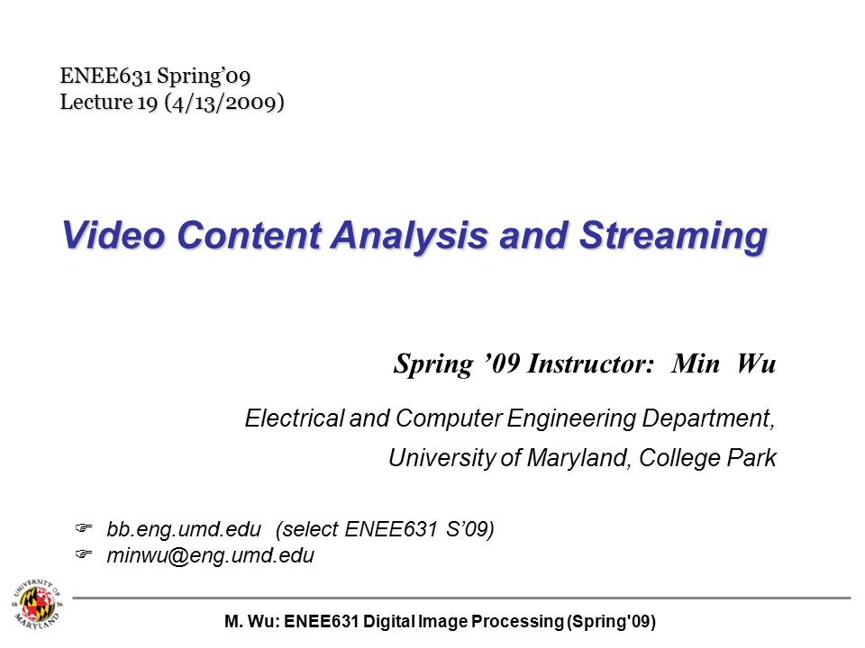 M. Wu: ENEE631 Digital Image Processing (Spring'09) Video Content Analysis and Streaming Spring '09 Instructor: Min Wu Electrical and Computer Enginee