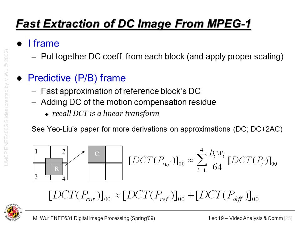 M. Wu: ENEE631 Digital Image Processing (Spring'09) Lec.19 – Video Analysis & Comm [25] Fast Extraction of DC Image From MPEG-1 I frame –Put together