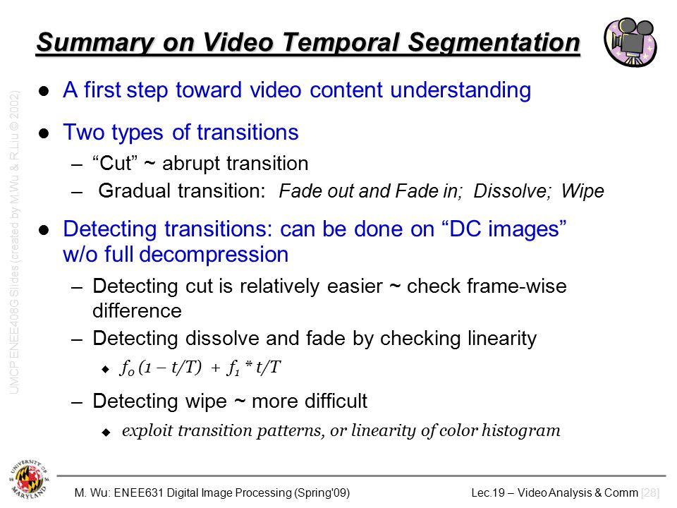 M. Wu: ENEE631 Digital Image Processing (Spring'09) Lec.19 – Video Analysis & Comm [28] Summary on Video Temporal Segmentation A first step toward vid