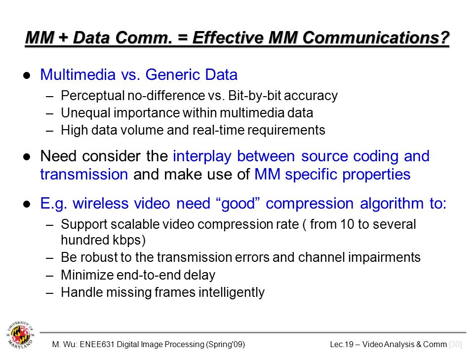 M. Wu: ENEE631 Digital Image Processing (Spring'09) Lec.19 – Video Analysis & Comm [30] MM + Data Comm. = Effective MM Communications? Multimedia vs.
