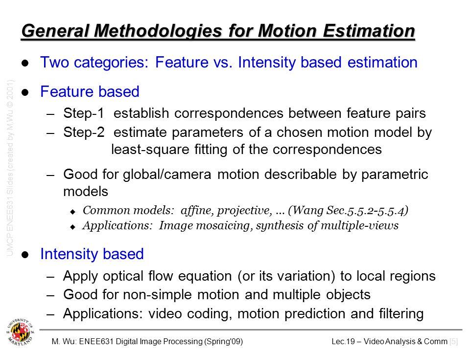 M. Wu: ENEE631 Digital Image Processing (Spring'09) Lec.19 – Video Analysis & Comm [5] General Methodologies for Motion Estimation Two categories: Fea