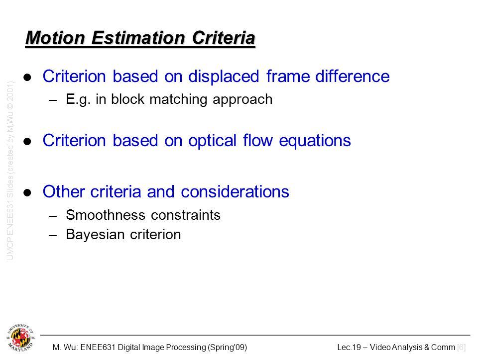 M. Wu: ENEE631 Digital Image Processing (Spring'09) Lec.19 – Video Analysis & Comm [6] Motion Estimation Criteria Criterion based on displaced frame d