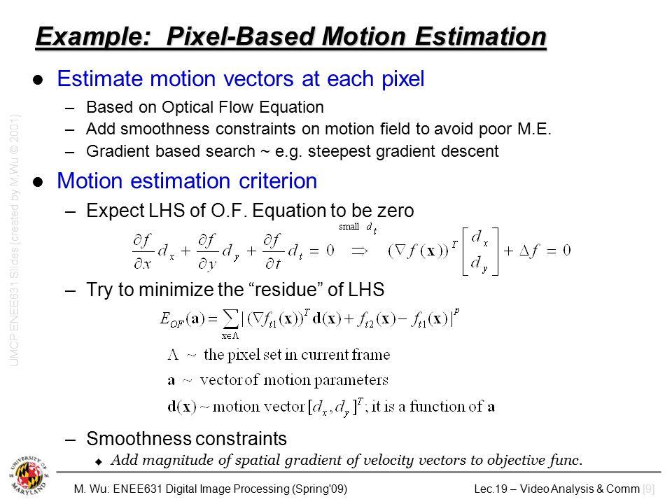 M. Wu: ENEE631 Digital Image Processing (Spring'09) Lec.19 – Video Analysis & Comm [9] Example: Pixel-Based Motion Estimation Estimate motion vectors