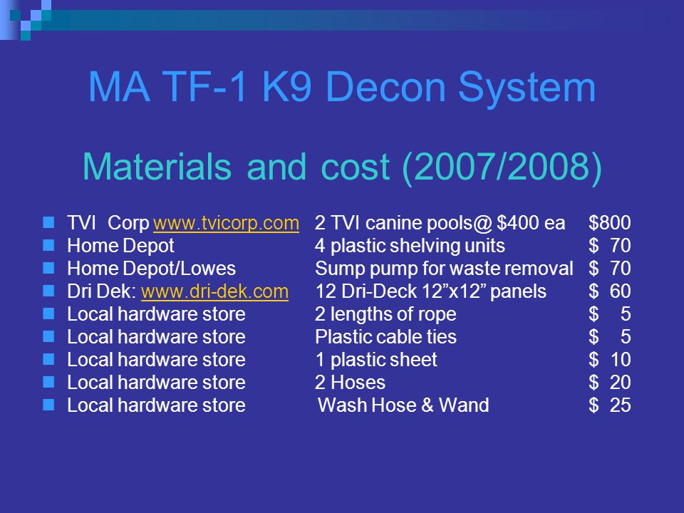 MA TF-1 K9 Decon System Materials and cost (2007/2008) TVI Corp www.tvicorp.com2 TVI canine pools@ $400 ea$800www.tvicorp.com Home Depot4 plastic shelving units$ 70 Home Depot/LowesSump pump for waste removal$ 70 Dri Dek: www.dri-dek.com12 Dri-Deck 12 x12 panels$ 60www.dri-dek.com Local hardware store2 lengths of rope$ 5 Local hardware storePlastic cable ties$ 5 Local hardware store1 plastic sheet$ 10 Local hardware store2 Hoses$ 20 Local hardware store Wash Hose & Wand$ 25