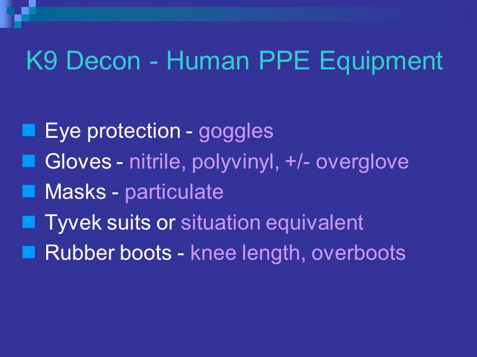 K9 Decon - Human PPE Equipment Eye protection - goggles Gloves - nitrile, polyvinyl, +/- overglove Masks - particulate Tyvek suits or situation equivalent Rubber boots - knee length, overboots