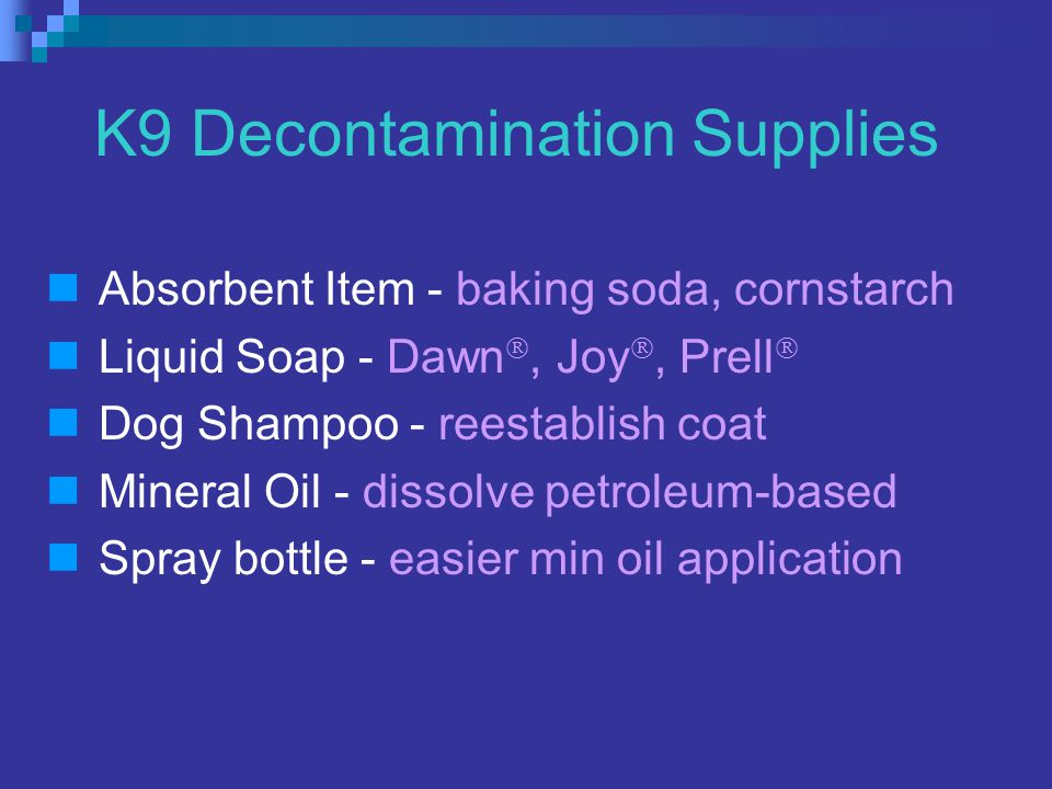 K9 Decontamination Supplies Absorbent Item - baking soda, cornstarch Liquid Soap - Dawn , Joy , Prell  Dog Shampoo - reestablish coat Mineral Oil - dissolve petroleum-based Spray bottle - easier min oil application