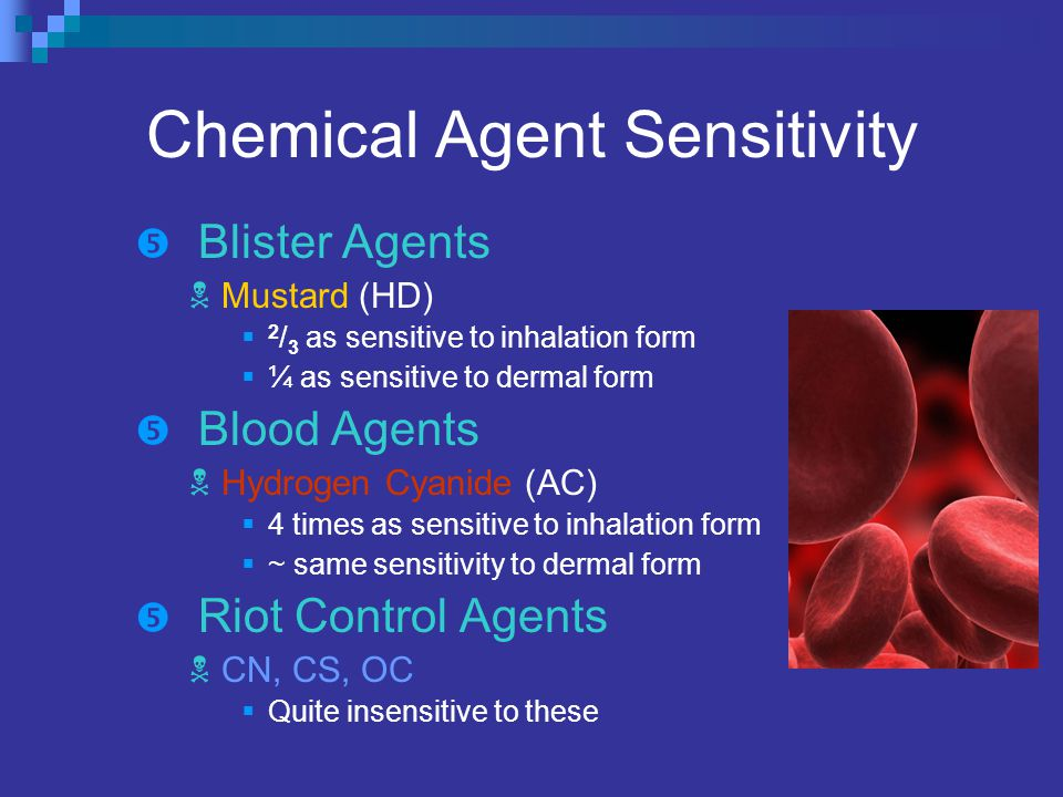 Chemical Agent Sensitivity  Blister Agents  Mustard (HD)  2 / 3 as sensitive to inhalation form  ¼ as sensitive to dermal form  Blood Agents  Hydrogen Cyanide (AC)  4 times as sensitive to inhalation form  ~ same sensitivity to dermal form  Riot Control Agents  CN, CS, OC  Quite insensitive to these