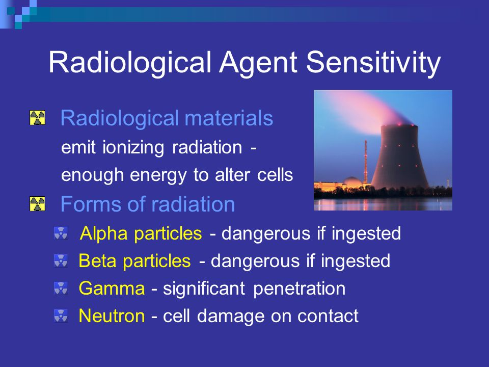Radiological Agent Sensitivity Radiological materials emit ionizing radiation - enough energy to alter cells Forms of radiation Alpha particles - dangerous if ingested Beta particles - dangerous if ingested Gamma - significant penetration Neutron - cell damage on contact
