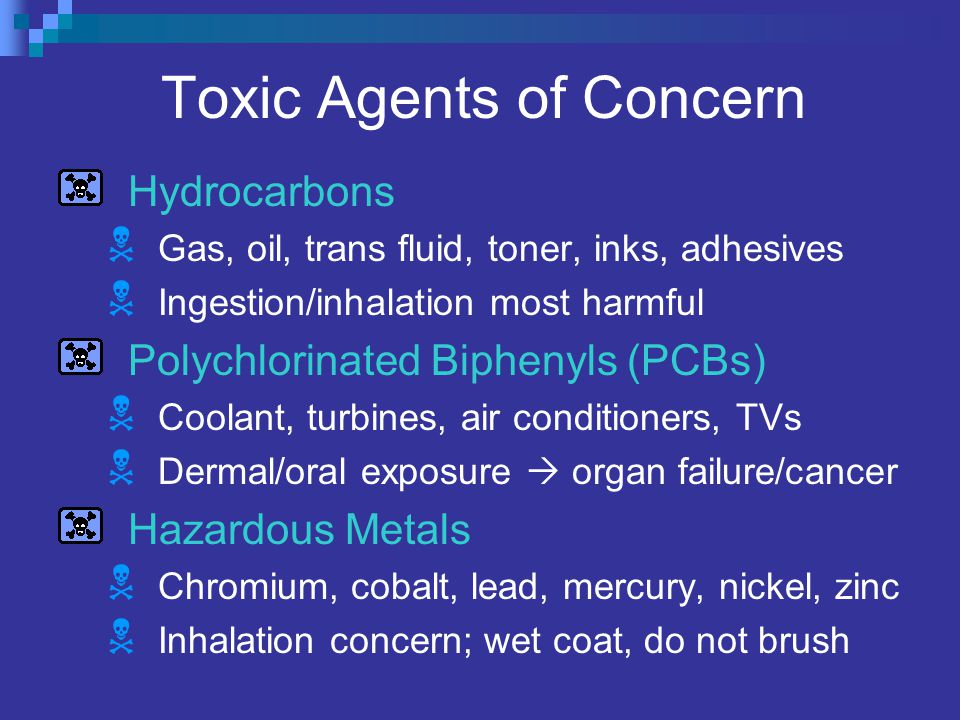 Toxic Agents of Concern Hydrocarbons  Gas, oil, trans fluid, toner, inks, adhesives  Ingestion/inhalation most harmful Polychlorinated Biphenyls (PCBs)  Coolant, turbines, air conditioners, TVs  Dermal/oral exposure  organ failure/cancer Hazardous Metals  Chromium, cobalt, lead, mercury, nickel, zinc  Inhalation concern; wet coat, do not brush