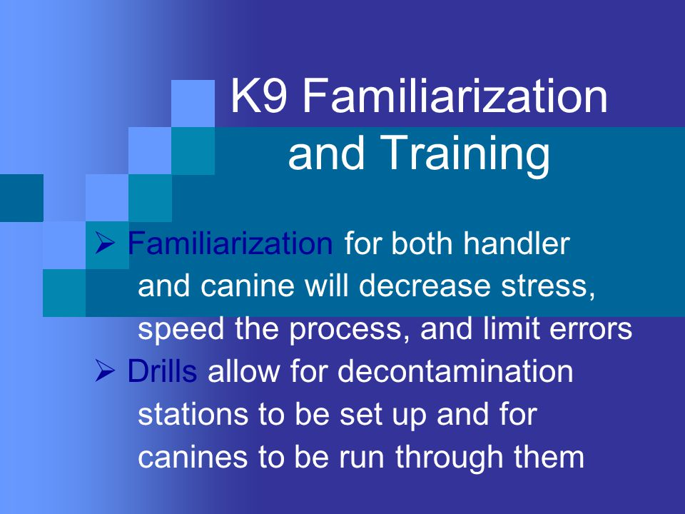 K9 Familiarization and Training  Familiarization for both handler and canine will decrease stress, speed the process, and limit errors  Drills allow for decontamination stations to be set up and for canines to be run through them