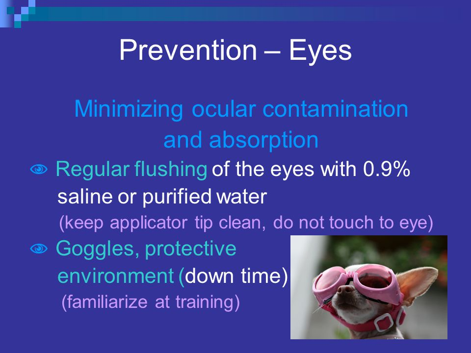 Prevention – Eyes Minimizing ocular contamination and absorption  Regular flushing of the eyes with 0.9% saline or purified water (keep applicator tip clean, do not touch to eye)  Goggles, protective environment (down time) (familiarize at training)