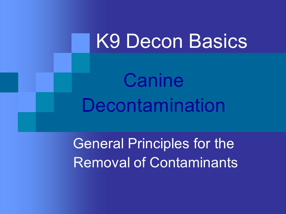 K9 Decon Basics Canine Decontamination General Principles for the Removal of Contaminants