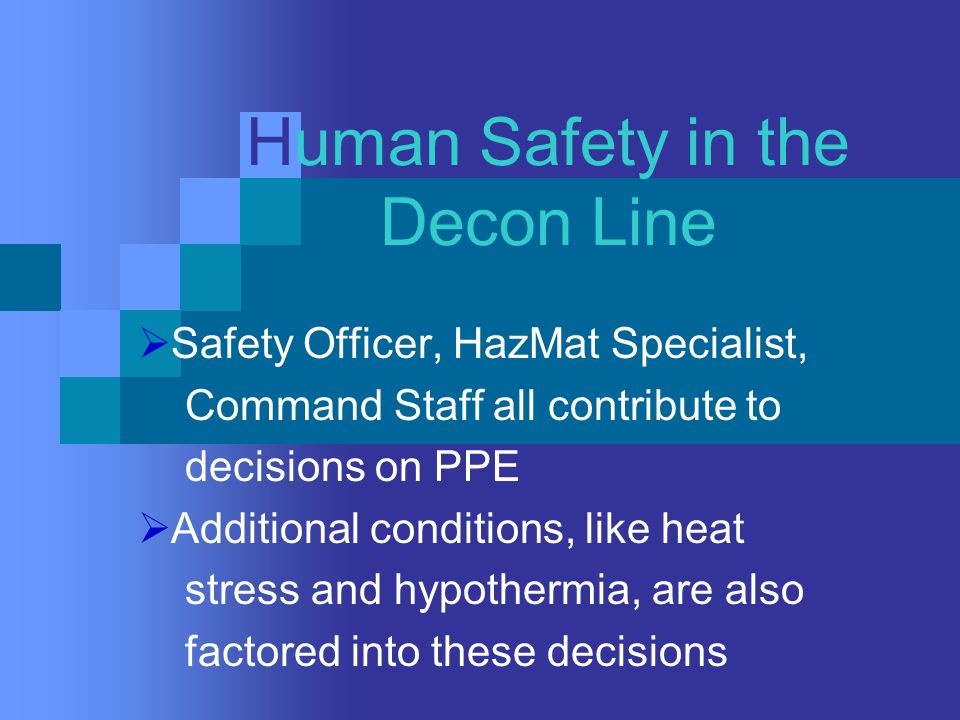 Human Safety in the Decon Line  Safety Officer, HazMat Specialist, Command Staff all contribute to decisions on PPE  Additional conditions, like heat stress and hypothermia, are also factored into these decisions