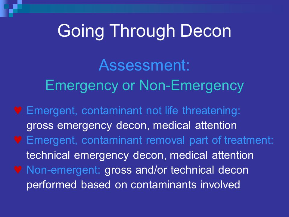 Going Through Decon Assessment: Emergency or Non-Emergency Emergent, contaminant not life threatening: gross emergency decon, medical attention Emergent, contaminant removal part of treatment: technical emergency decon, medical attention Non-emergent: gross and/or technical decon performed based on contaminants involved