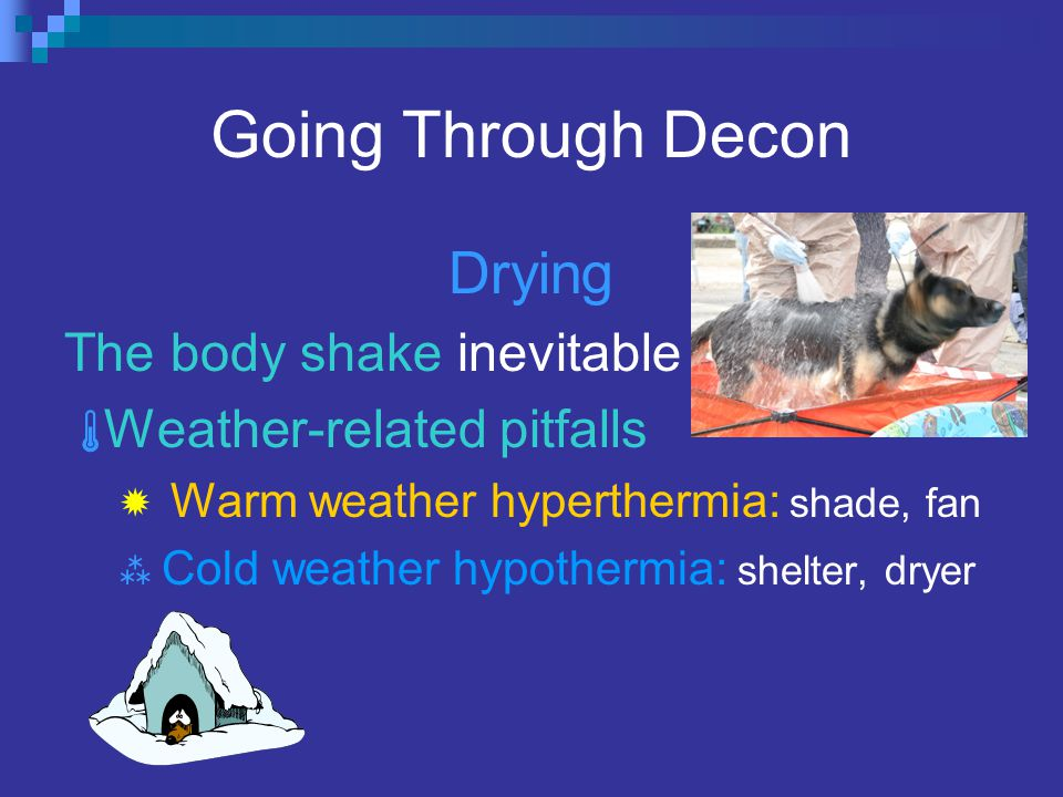 Going Through Decon Drying The body shake inevitable  Weather-related pitfalls  Warm weather hyperthermia: shade, fan  Cold weather hypothermia: shelter, dryer
