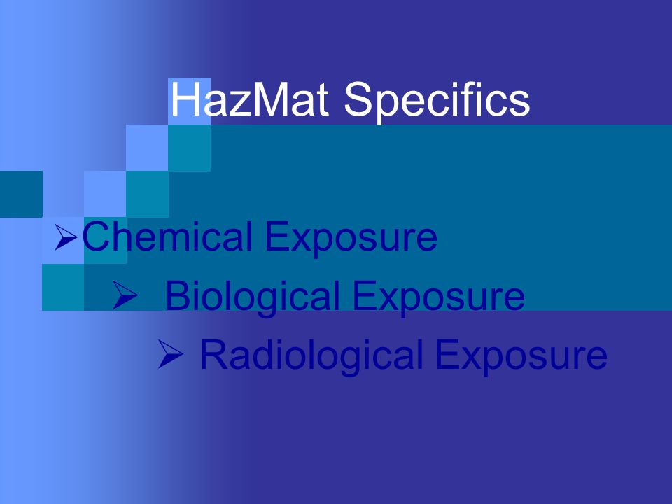HazMat Specifics  Chemical Exposure  Biological Exposure  Radiological Exposure