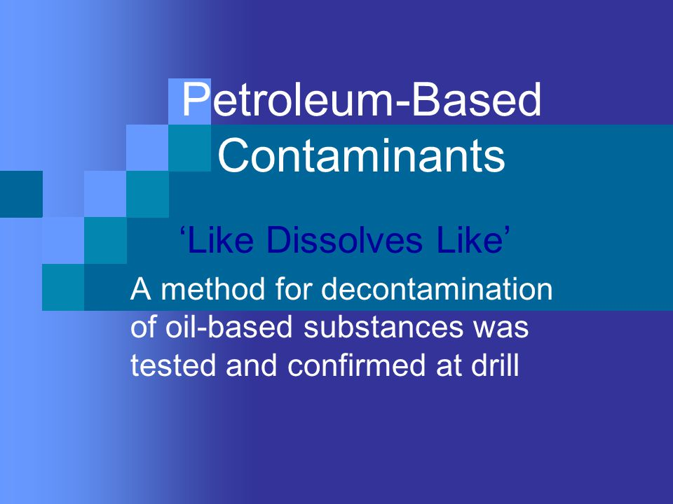 Petroleum-Based Contaminants 'Like Dissolves Like' A method for decontamination of oil-based substances was tested and confirmed at drill