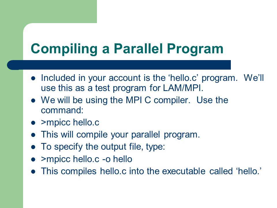 Compiling a Parallel Program Included in your account is the 'hello.c' program.