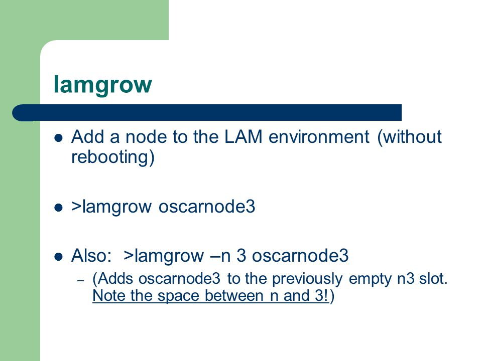 lamgrow Add a node to the LAM environment (without rebooting) >lamgrow oscarnode3 Also: >lamgrow –n 3 oscarnode3 – (Adds oscarnode3 to the previously empty n3 slot.