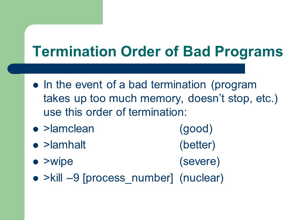 Termination Order of Bad Programs In the event of a bad termination (program takes up too much memory, doesn't stop, etc.) use this order of termination: >lamclean(good) >lamhalt(better) >wipe(severe) >kill –9 [process_number](nuclear)