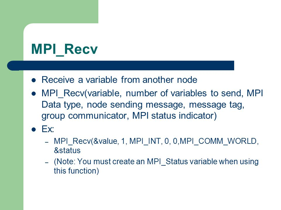 MPI_Recv Receive a variable from another node MPI_Recv(variable, number of variables to send, MPI Data type, node sending message, message tag, group communicator, MPI status indicator) Ex: – MPI_Recv(&value, 1, MPI_INT, 0, 0,MPI_COMM_WORLD, &status – (Note: You must create an MPI_Status variable when using this function)