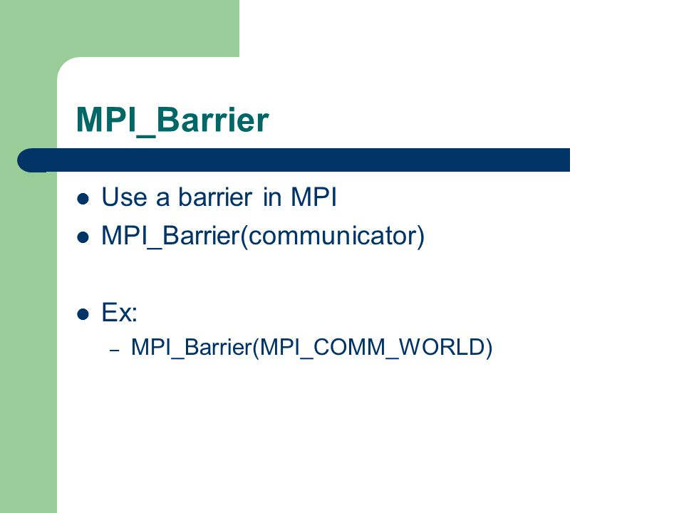 MPI_Barrier Use a barrier in MPI MPI_Barrier(communicator) Ex: – MPI_Barrier(MPI_COMM_WORLD)