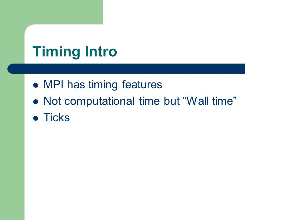 Timing Intro MPI has timing features Not computational time but Wall time Ticks