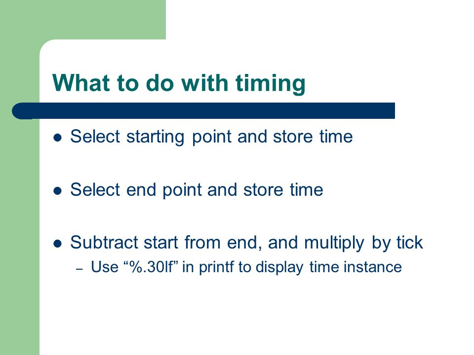 What to do with timing Select starting point and store time Select end point and store time Subtract start from end, and multiply by tick – Use %.30lf in printf to display time instance