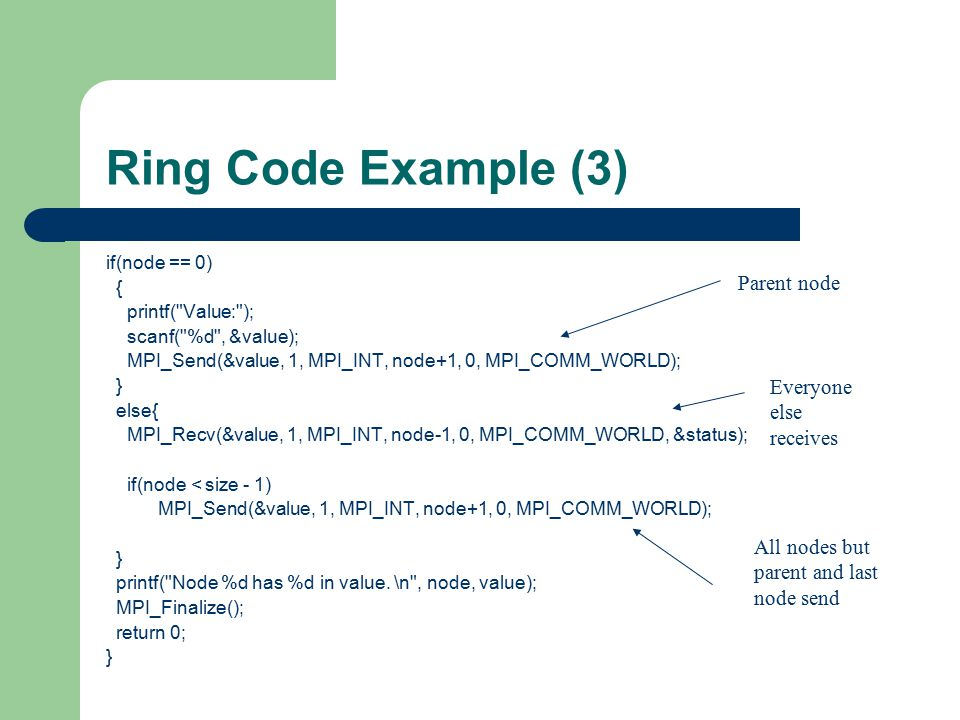 Ring Code Example (3) if(node == 0) { printf( Value: ); scanf( %d , &value); MPI_Send(&value, 1, MPI_INT, node+1, 0, MPI_COMM_WORLD); } else{ MPI_Recv(&value, 1, MPI_INT, node-1, 0, MPI_COMM_WORLD, &status); if(node < size - 1) MPI_Send(&value, 1, MPI_INT, node+1, 0, MPI_COMM_WORLD); } printf( Node %d has %d in value.