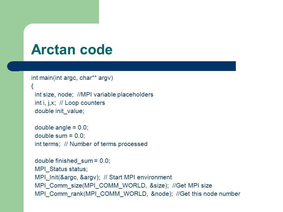 Arctan code int main(int argc, char** argv) { int size, node; //MPI variable placeholders int i, j,x; // Loop counters double init_value; double angle = 0.0; double sum = 0.0; int terms; // Number of terms processed double finished_sum = 0.0; MPI_Status status; MPI_Init(&argc, &argv); // Start MPI environment MPI_Comm_size(MPI_COMM_WORLD, &size); //Get MPI size MPI_Comm_rank(MPI_COMM_WORLD, &node); //Get this node number