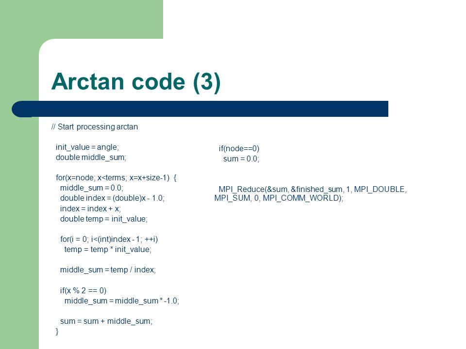 Arctan code (3) // Start processing arctan init_value = angle; double middle_sum; for(x=node; x<terms; x=x+size-1) { middle_sum = 0.0; double index = (double)x - 1.0; index = index + x; double temp = init_value; for(i = 0; i<(int)index - 1; ++i) temp = temp * init_value; middle_sum = temp / index; if(x % 2 == 0) middle_sum = middle_sum * -1.0; sum = sum + middle_sum; } if(node==0) sum = 0.0; MPI_Reduce(&sum, &finished_sum, 1, MPI_DOUBLE, MPI_SUM, 0, MPI_COMM_WORLD);